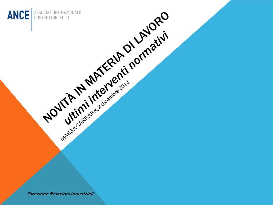 NOVITÀ IN MATERIA DI LAVORO ultimi interventi normativi MASSA CARRARA, 2 dicembre 2013 Direzione Relazioni Industriali