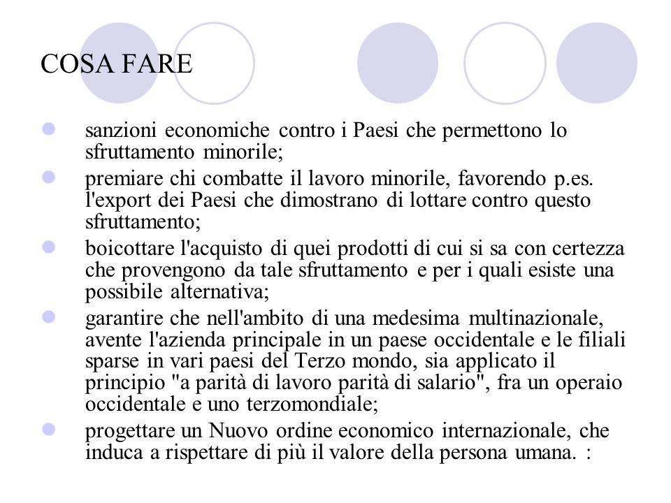COSA FARE sanzioni economiche contro i Paesi che permettono lo sfruttamento minorile; premiare chi combatte il lavoro minorile, favorendo p.es. l'expo