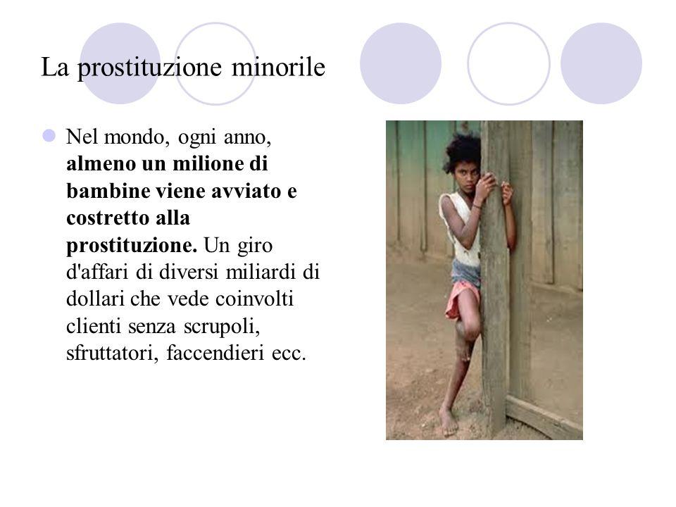 La prostituzione minorile Nel mondo, ogni anno, almeno un milione di bambine viene avviato e costretto alla prostituzione. Un giro d'affari di diversi