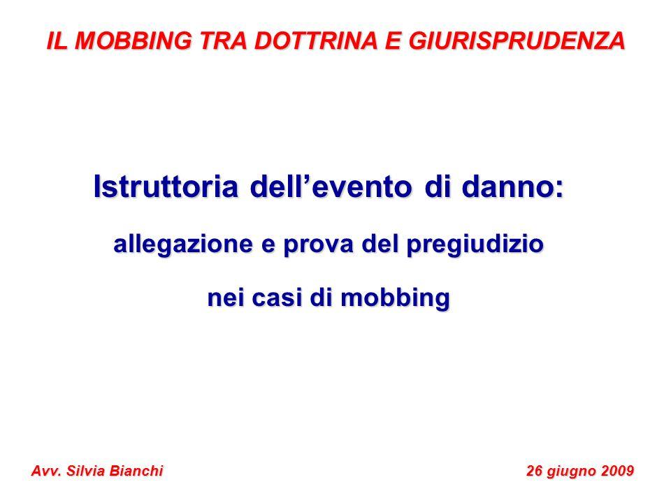 Istruttoria dellevento di danno: allegazione e prova del pregiudizio nei casi di mobbing IL MOBBING TRA DOTTRINA E GIURISPRUDENZA Avv. Silvia Bianchi