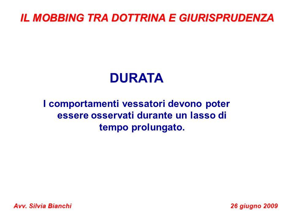 IL MOBBING TRA DOTTRINA E GIURISPRUDENZA Avv. Silvia Bianchi 26 giugno 2009 DURATA I comportamenti vessatori devono poter essere osservati durante un