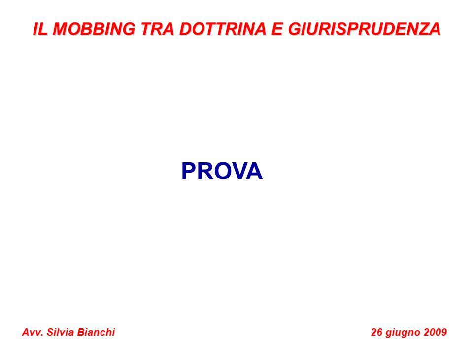IL MOBBING TRA DOTTRINA E GIURISPRUDENZA Avv. Silvia Bianchi 26 giugno 2009 PROVA