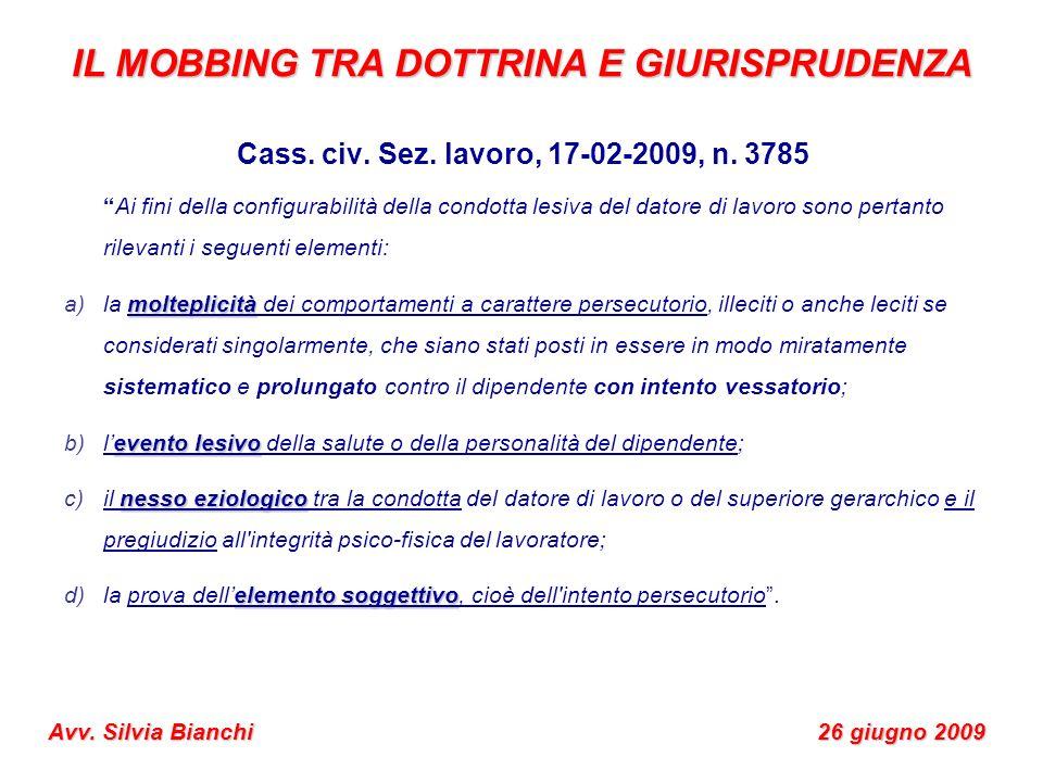 IL MOBBING TRA DOTTRINA E GIURISPRUDENZA Avv. Silvia Bianchi 26 giugno 2009 Cass. civ. Sez. lavoro, 17-02-2009, n. 3785 Ai fini della configurabilità