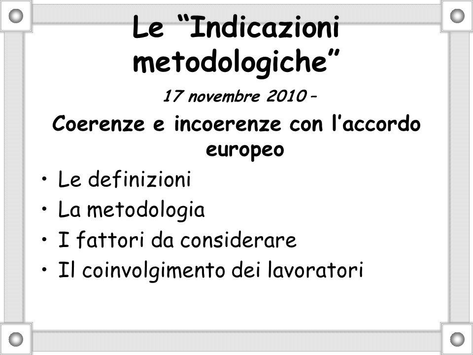 Le Indicazioni metodologiche 17 novembre 2010 – Coerenze e incoerenze con laccordo europeo Le definizioni La metodologia I fattori da considerare Il coinvolgimento dei lavoratori