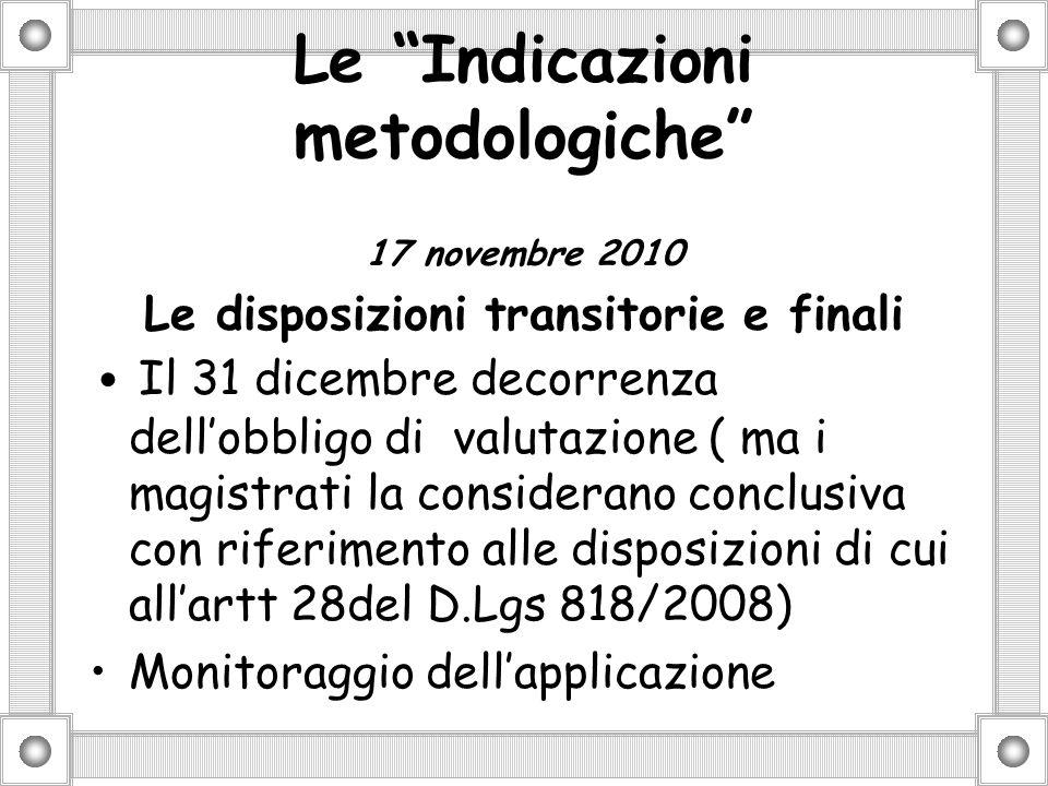 Le Indicazioni metodologiche 17 novembre 2010 Le disposizioni transitorie e finali Il 31 dicembre decorrenza dellobbligo di valutazione ( ma i magistrati la considerano conclusiva con riferimento alle disposizioni di cui allartt 28del D.Lgs 818/2008) Monitoraggio dellapplicazione