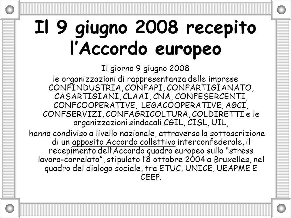 Il 9 giugno 2008 recepito lAccordo europeo Il giorno 9 giugno 2008 le organizzazioni di rappresentanza delle imprese CONFINDUSTRIA, CONFAPI, CONFARTIGIANATO, CASARTIGIANI, CLAAI, CNA, CONFESERCENTI, CONFCOOPERATIVE, LEGACOOPERATIVE, AGCI, CONFSERVIZI, CONFAGRICOLTURA, COLDIRETTI e le organizzazioni sindacali CGIL, CISL, UIL, hanno condiviso a livello nazionale, attraverso la sottoscrizione di un apposito Accordo collettivo interconfederale, il recepimento dellAccordo quadro europeo sullo stress lavoro-correlato, stipulato l8 ottobre 2004 a Bruxelles, nel quadro del dialogo sociale, tra ETUC, UNICE, UEAPME E CEEP.