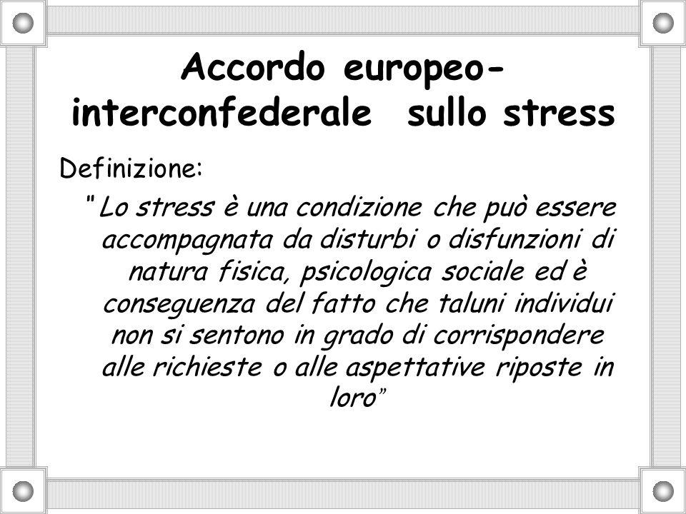 Accordo europeo- interconfederale sullo stress Definizione: Lo stress è una condizione che può essere accompagnata da disturbi o disfunzioni di natura fisica, psicologica sociale ed è conseguenza del fatto che taluni individui non si sentono in grado di corrispondere alle richieste o alle aspettative riposte in loro