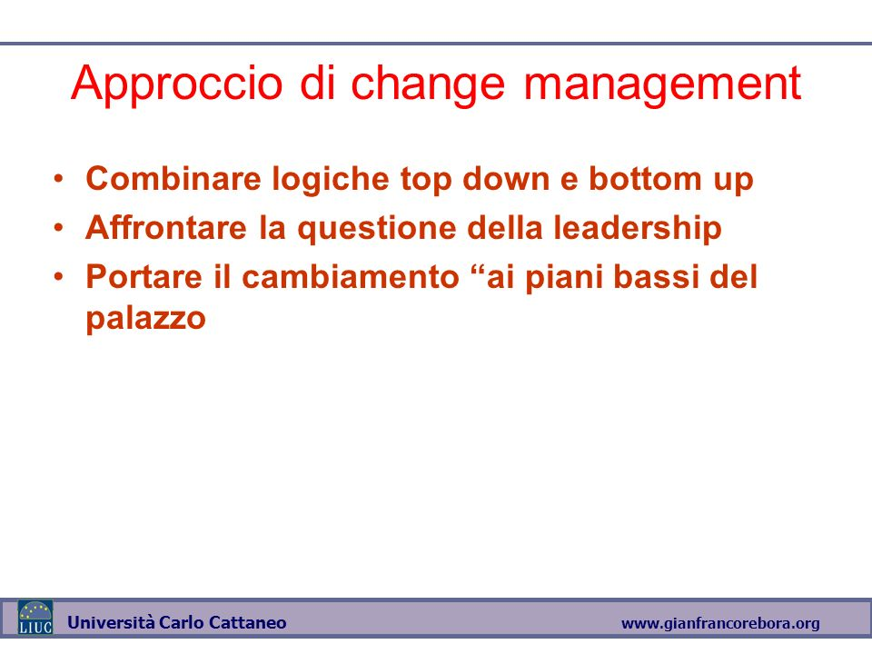 www.gianfrancorebora.org Università Carlo Cattaneo Approccio di change management Combinare logiche top down e bottom up Affrontare la questione della leadership Portare il cambiamento ai piani bassi del palazzo