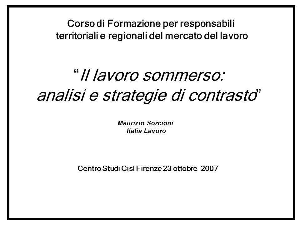 Il lavoro sommerso: analisi e strategie di contrasto Maurizio Sorcioni Italia Lavoro Centro Studi Cisl Firenze 23 ottobre 2007 Corso di Formazione per