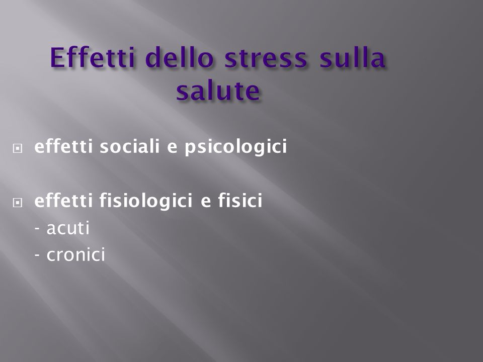 Effetti dello stress sulla salute effetti sociali e psicologici effetti fisiologici e fisici - acuti - cronici