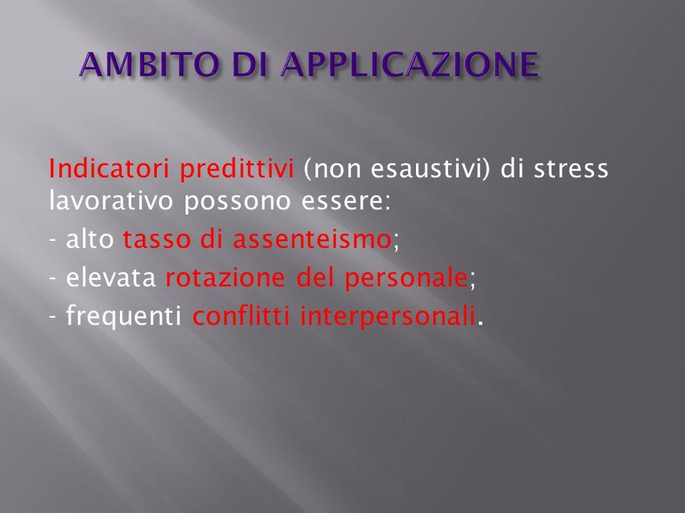 AMBITO DI APPLICAZIONE Indicatori predittivi (non esaustivi) di stress lavorativo possono essere: - alto tasso di assenteismo; - elevata rotazione del