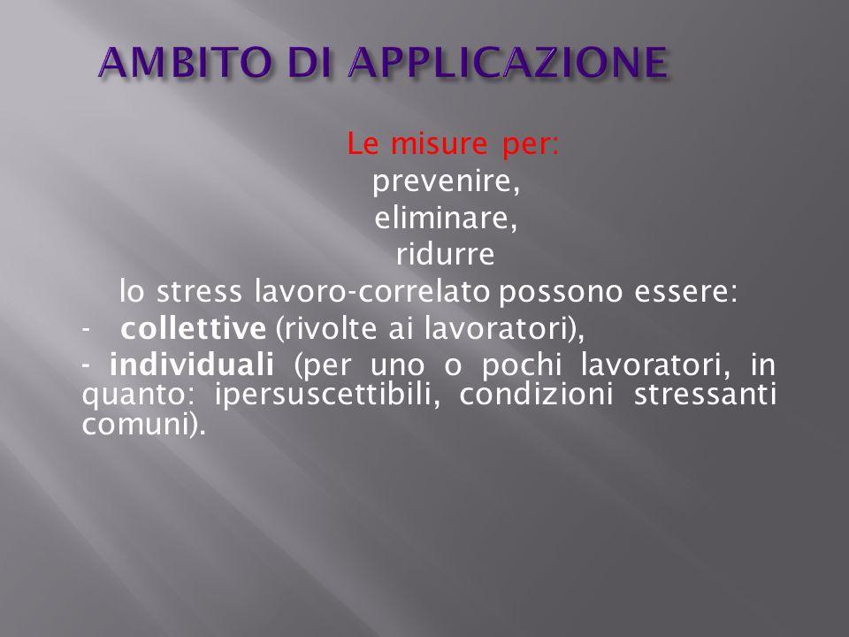 AMBITO DI APPLICAZIONE Le misure per: prevenire, eliminare, ridurre lo stress lavoro-correlato possono essere: - collettive (rivolte ai lavoratori), -