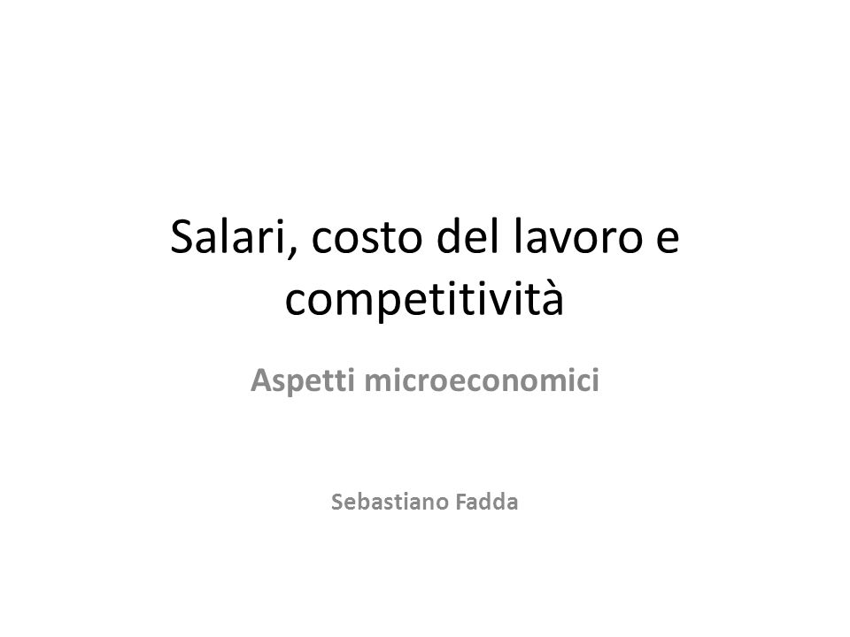 Salari, costo del lavoro e competitività Aspetti microeconomici Sebastiano Fadda