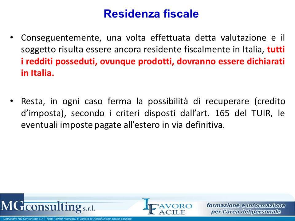 Residenza fiscale Conseguentemente, una volta effettuata detta valutazione e il soggetto risulta essere ancora residente fiscalmente in Italia, tutti i redditi posseduti, ovunque prodotti, dovranno essere dichiarati in Italia.