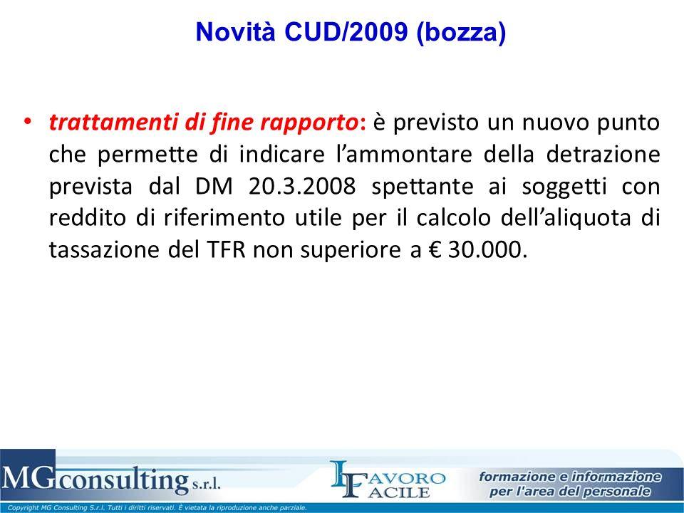 Novità CUD/2009 (bozza) trattamenti di fine rapporto: è previsto un nuovo punto che permette di indicare lammontare della detrazione prevista dal DM 20.3.2008 spettante ai soggetti con reddito di riferimento utile per il calcolo dellaliquota di tassazione del TFR non superiore a 30.000.