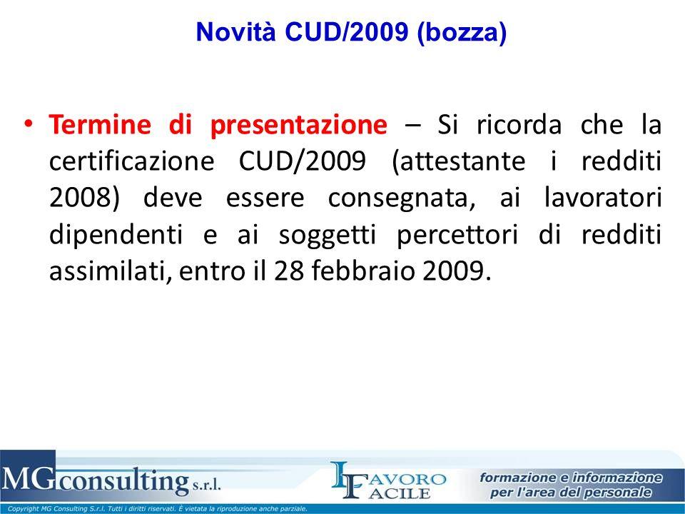 Novità CUD/2009 (bozza) Termine di presentazione – Si ricorda che la certificazione CUD/2009 (attestante i redditi 2008) deve essere consegnata, ai lavoratori dipendenti e ai soggetti percettori di redditi assimilati, entro il 28 febbraio 2009.