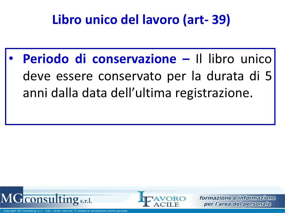 Libro unico del lavoro (art- 39) Periodo di conservazione – Il libro unico deve essere conservato per la durata di 5 anni dalla data dellultima registrazione.