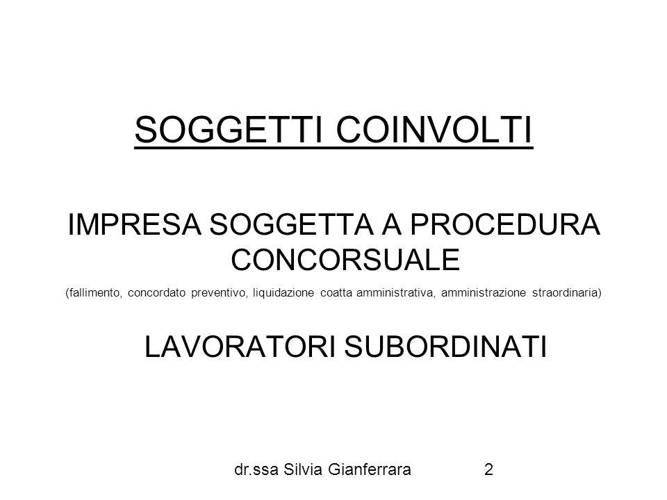 dr.ssa Silvia Gianferrara3 IPOTESI A) IMPRESA SOGGETTA A PROCEDURA CONCORSUALE E RAPPORTI DI LAVORO CESSATI ANTECEDENTEMENTE ALL APERTURA DELLA PROCEDURA B) IMPRESA SOGGETTA A PROCEDURA CONCORSUALE E RAPPORTI DI LAVORO IN CORSO ALLA DATA DI APERTURA DELLA PROCEDURA