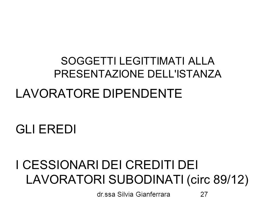dr.ssa Silvia Gianferrara27 SOGGETTI LEGITTIMATI ALLA PRESENTAZIONE DELL'ISTANZA LAVORATORE DIPENDENTE GLI EREDI I CESSIONARI DEI CREDITI DEI LAVORATO