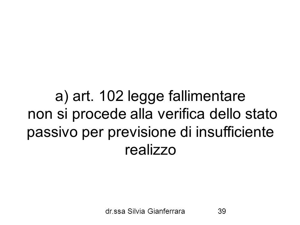 dr.ssa Silvia Gianferrara39 a) art. 102 legge fallimentare non si procede alla verifica dello stato passivo per previsione di insufficiente realizzo