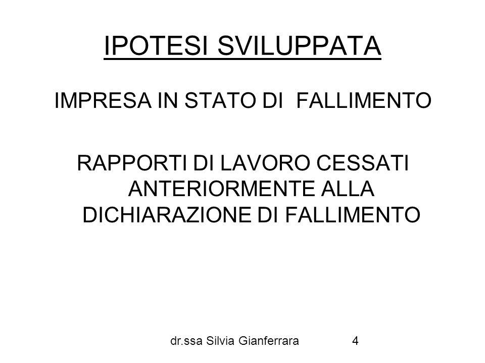 dr.ssa Silvia Gianferrara15 REQUISITI PER LINTERVENTO DEL FONDO DI GARANZIA A)CESSAZIONE RAPPORTO DI LAVORO B) APERTURA DI UNA PROCEDURA CONCORSUALE C) ESISTENZA DI UN CREDITO PER TFR O LAVORO SUBORDINATO RIMASTO INSOLUTO (accertamento del credito nel fallimento = ammissione al passivo)