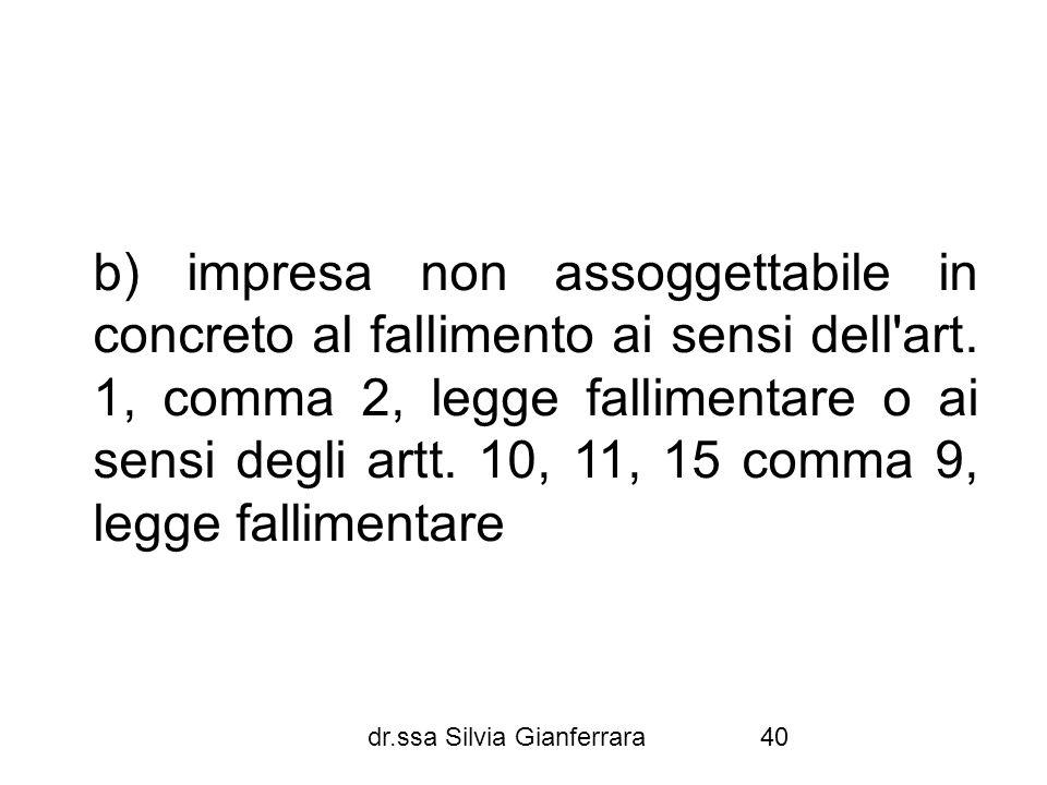 dr.ssa Silvia Gianferrara40 b) impresa non assoggettabile in concreto al fallimento ai sensi dell'art. 1, comma 2, legge fallimentare o ai sensi degli