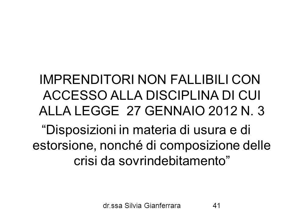 dr.ssa Silvia Gianferrara41 IMPRENDITORI NON FALLIBILI CON ACCESSO ALLA DISCIPLINA DI CUI ALLA LEGGE 27 GENNAIO 2012 N. 3 Disposizioni in materia di u