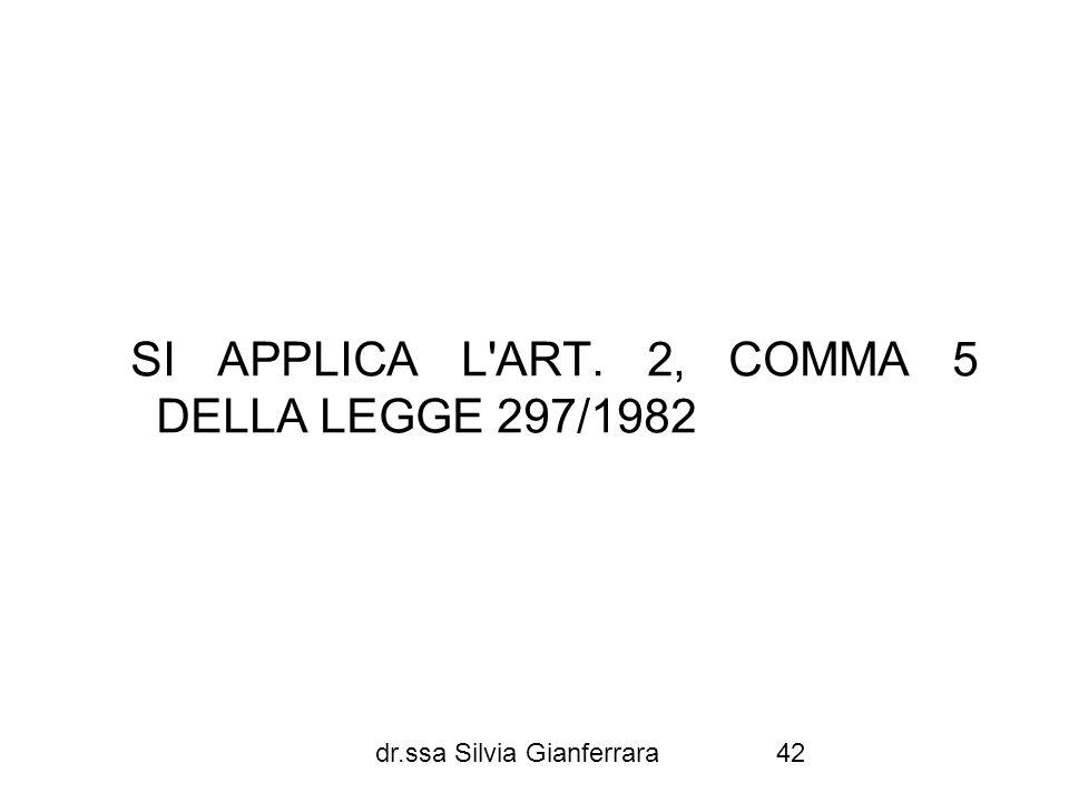 dr.ssa Silvia Gianferrara42 SI APPLICA L'ART. 2, COMMA 5 DELLA LEGGE 297/1982