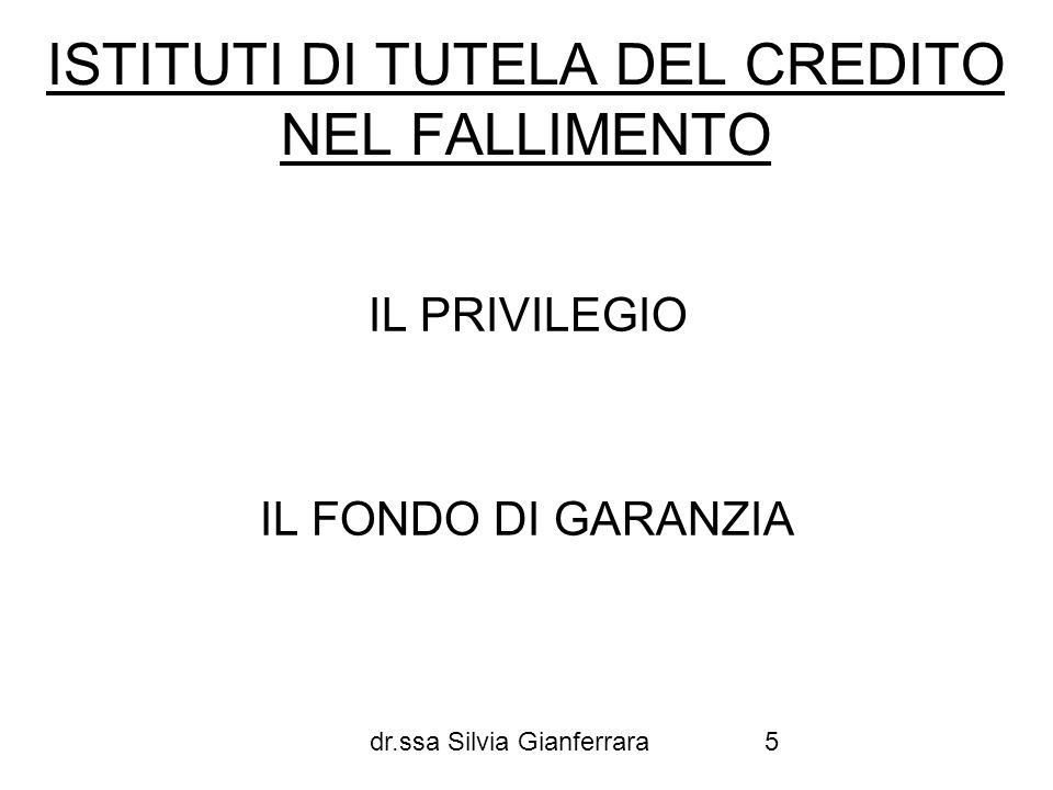 dr.ssa Silvia Gianferrara5 ISTITUTI DI TUTELA DEL CREDITO NEL FALLIMENTO IL PRIVILEGIO IL FONDO DI GARANZIA