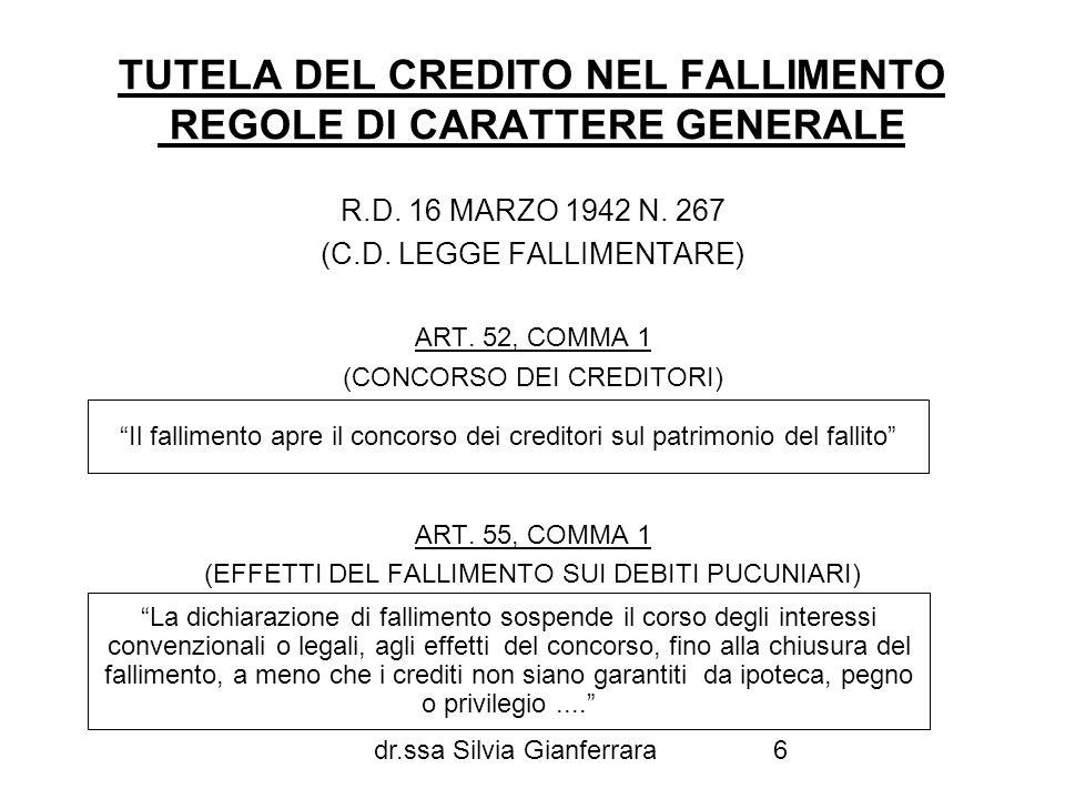 dr.ssa Silvia Gianferrara6 TUTELA DEL CREDITO NEL FALLIMENTO REGOLE DI CARATTERE GENERALE R.D. 16 MARZO 1942 N. 267 (C.D. LEGGE FALLIMENTARE) ART. 52,
