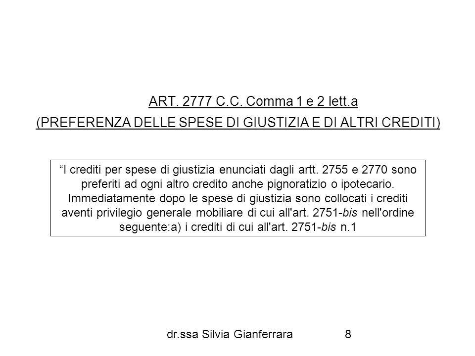 dr.ssa Silvia Gianferrara8 ART. 2777 C.C. Comma 1 e 2 lett.a (PREFERENZA DELLE SPESE DI GIUSTIZIA E DI ALTRI CREDITI) I crediti per spese di giustizia