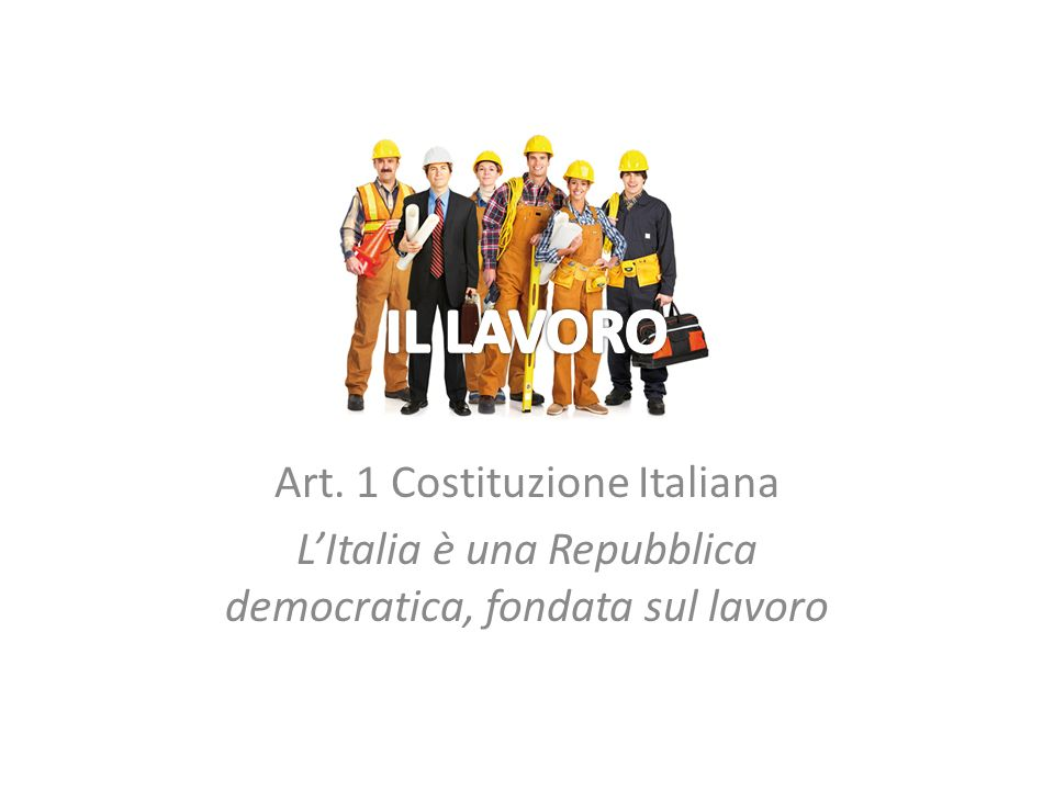 Art. 1 Costituzione Italiana LItalia è una Repubblica democratica, fondata sul lavoro