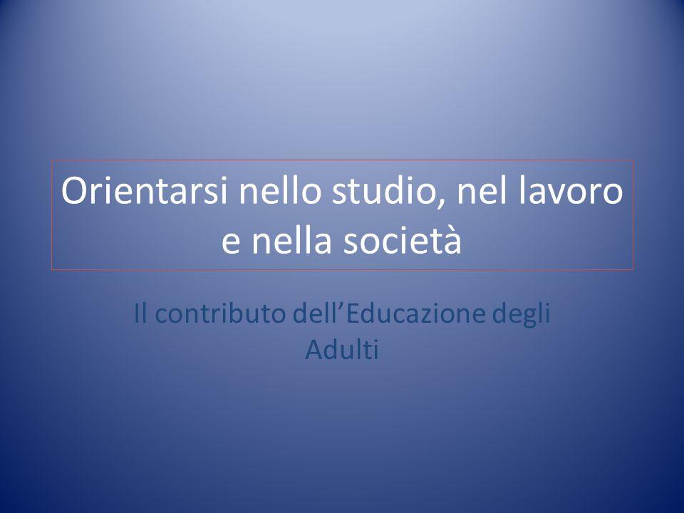 Orientarsi nello studio, nel lavoro e nella società Il contributo dellEducazione degli Adulti