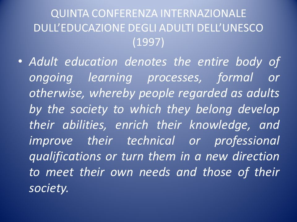QUINTA CONFERENZA INTERNAZIONALE DULLEDUCAZIONE DEGLI ADULTI DELLUNESCO (1997) Adult education denotes the entire body of ongoing learning processes,