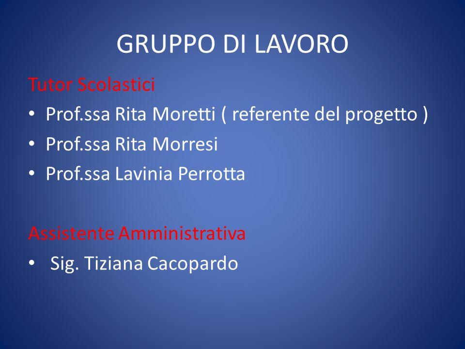 GRUPPO DI LAVORO Tutor Scolastici Prof.ssa Rita Moretti ( referente del progetto ) Prof.ssa Rita Morresi Prof.ssa Lavinia Perrotta Assistente Amministrativa Sig.