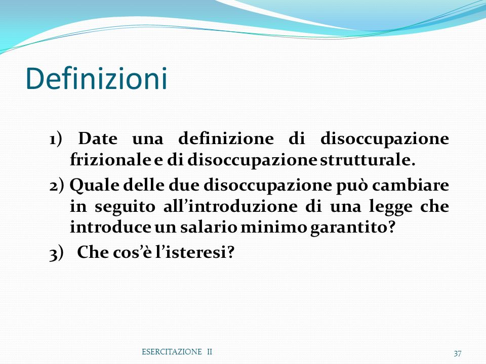 ESERCITAZIONE II37 Definizioni 1) Date una definizione di disoccupazione frizionale e di disoccupazione strutturale. 2) Quale delle due disoccupazione