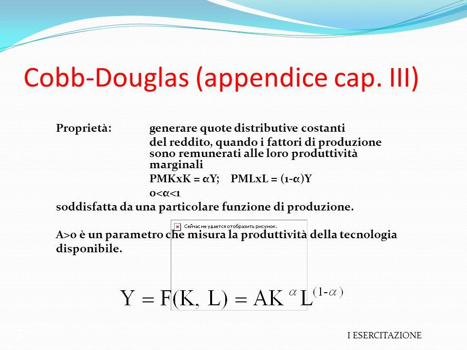 I ESERCITAZIONE 7 Cobb-Douglas (appendice cap. III) Proprietà:generare quote distributive costanti del reddito, quando i fattori di produzione sono re
