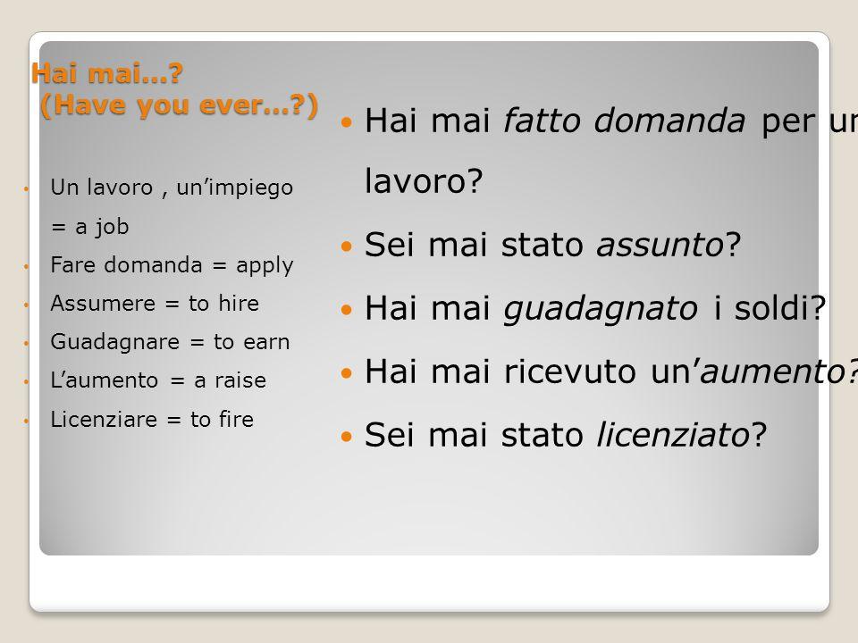 Hai mai…? (Have you ever…?) Un lavoro, unimpiego = a job Fare domanda = apply Assumere = to hire Guadagnare = to earn Laumento = a raise Licenziare =