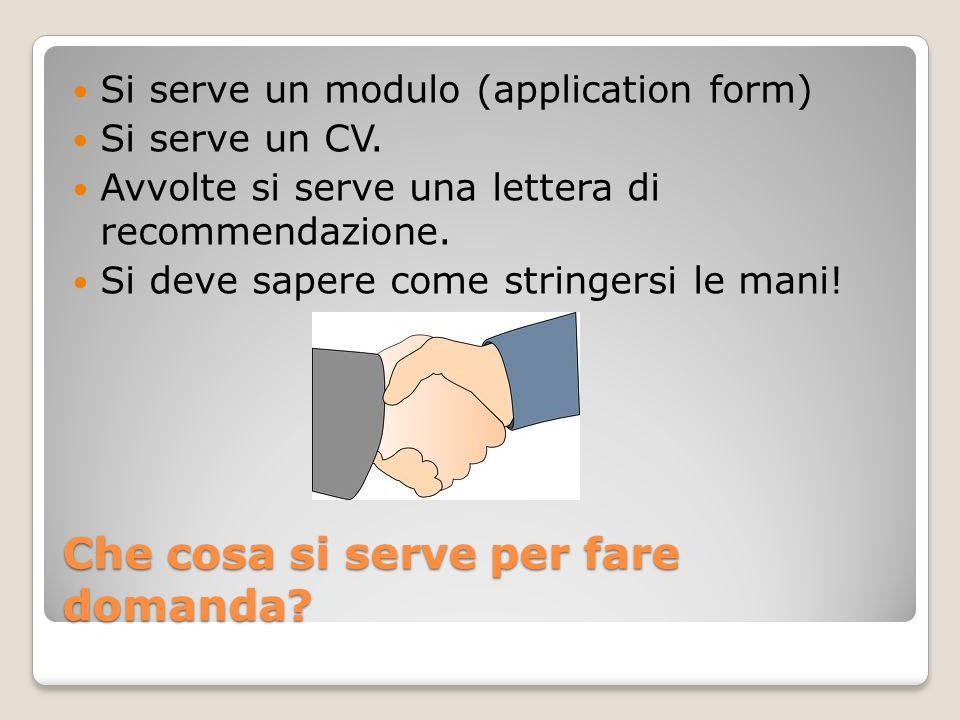 Che cosa si serve per fare domanda? Si serve un modulo (application form) Si serve un CV. Avvolte si serve una lettera di recommendazione. Si deve sap