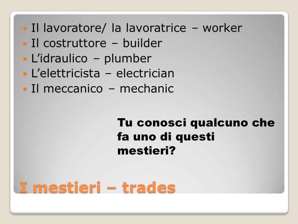 I mestieri – trades Il lavoratore/ la lavoratrice – worker Il costruttore – builder Lidraulico – plumber Lelettricista – electrician Il meccanico – me