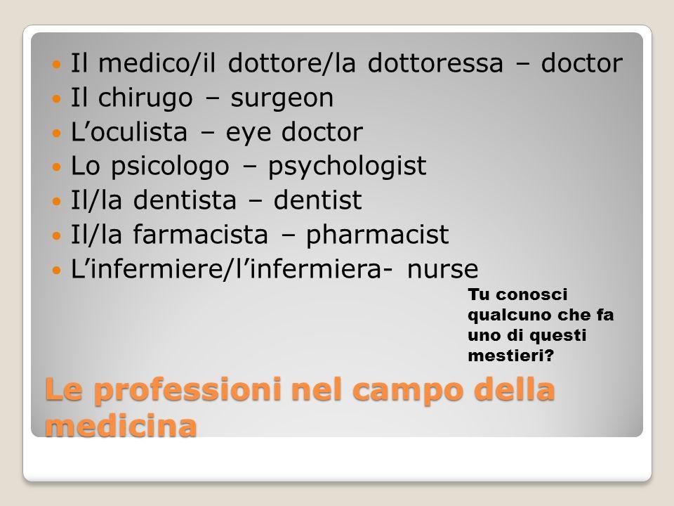 Le professioni nel campo della medicina Il medico/il dottore/la dottoressa – doctor Il chirugo – surgeon Loculista – eye doctor Lo psicologo – psychol