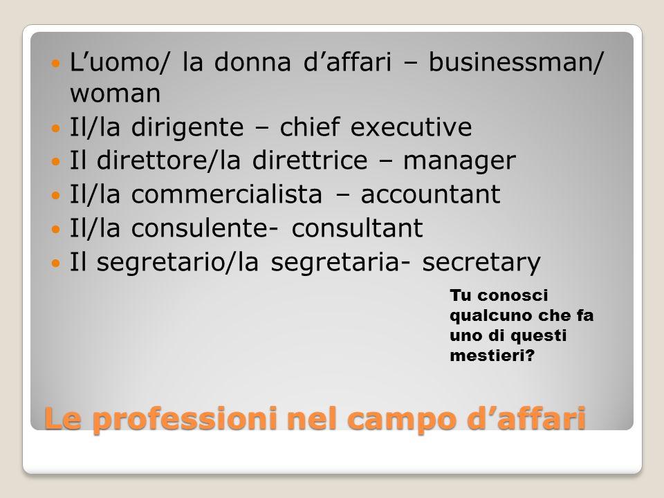 Le professioni nel campo daffari Luomo/ la donna daffari – businessman/ woman Il/la dirigente – chief executive Il direttore/la direttrice – manager I