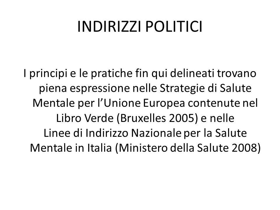 INDIRIZZI POLITICI I principi e le pratiche fin qui delineati trovano piena espressione nelle Strategie di Salute Mentale per lUnione Europea contenute nel Libro Verde (Bruxelles 2005) e nelle Linee di Indirizzo Nazionale per la Salute Mentale in Italia (Ministero della Salute 2008)
