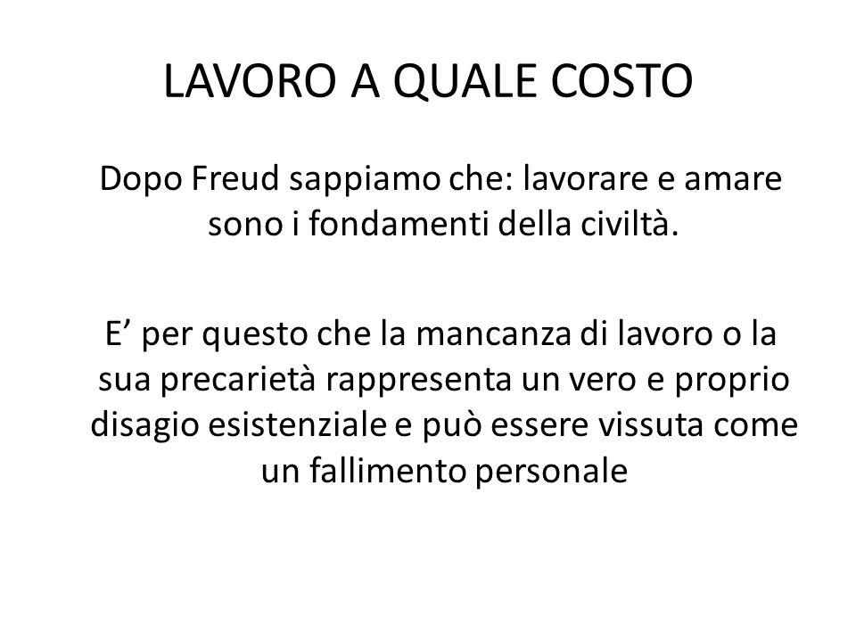 LAVORO A QUALE COSTO Dopo Freud sappiamo che: lavorare e amare sono i fondamenti della civiltà.