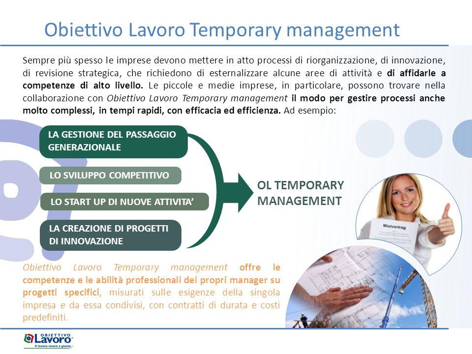 Obiettivo Lavoro Temporary management Obiettivo Lavoro Temporary management offre le competenze e le abilità professionali dei propri manager su progetti specifici, misurati sulle esigenze della singola impresa e da essa condivisi, con contratti di durata e costi predefiniti.