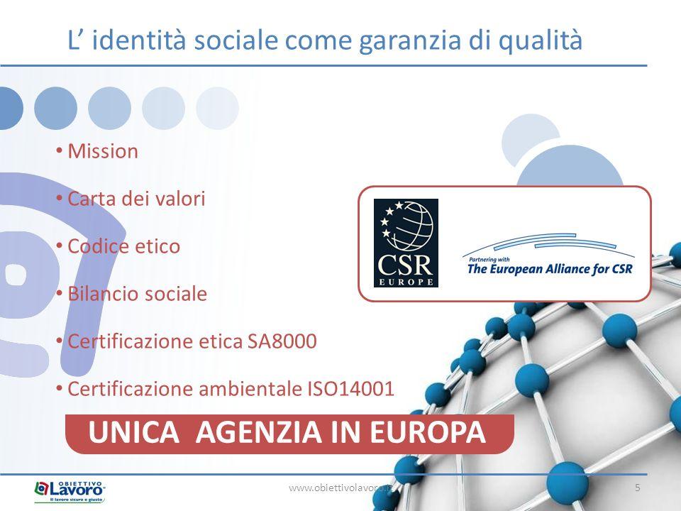 www.obiettivolavoro.it5 Mission Carta dei valori Codice etico Bilancio sociale Certificazione etica SA8000 Certificazione ambientale ISO14001 L identità sociale come garanzia di qualità UNICA AGENZIA IN EUROPA