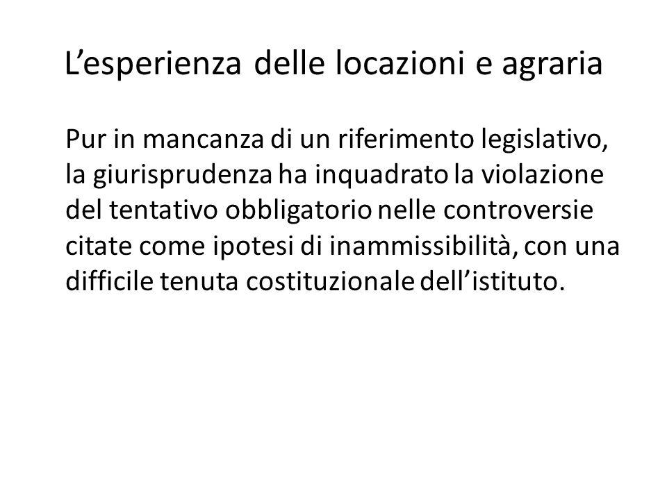 Lesperienza delle locazioni e agraria Pur in mancanza di un riferimento legislativo, la giurisprudenza ha inquadrato la violazione del tentativo obbligatorio nelle controversie citate come ipotesi di inammissibilità, con una difficile tenuta costituzionale dellistituto.