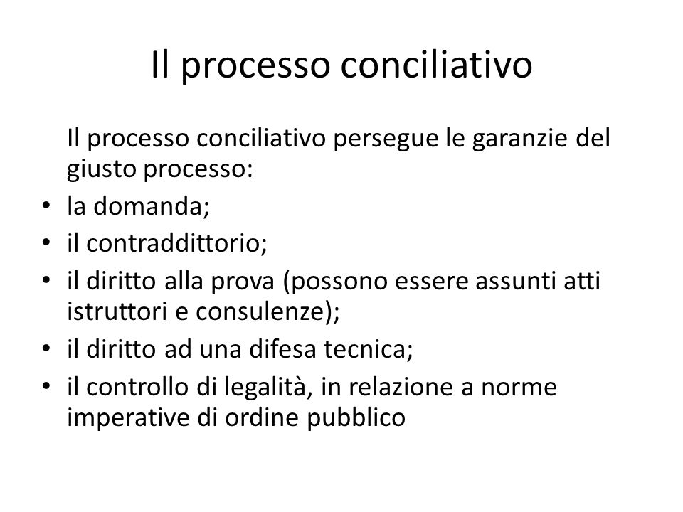 Il processo conciliativo Il processo conciliativo persegue le garanzie del giusto processo: la domanda; il contraddittorio; il diritto alla prova (possono essere assunti atti istruttori e consulenze); il diritto ad una difesa tecnica; il controllo di legalità, in relazione a norme imperative di ordine pubblico