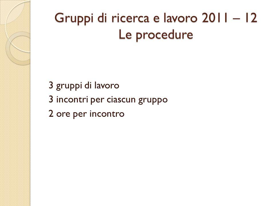 Gruppi di ricerca e lavoro 2011 – 12 Le procedure 3 gruppi di lavoro 3 incontri per ciascun gruppo 2 ore per incontro