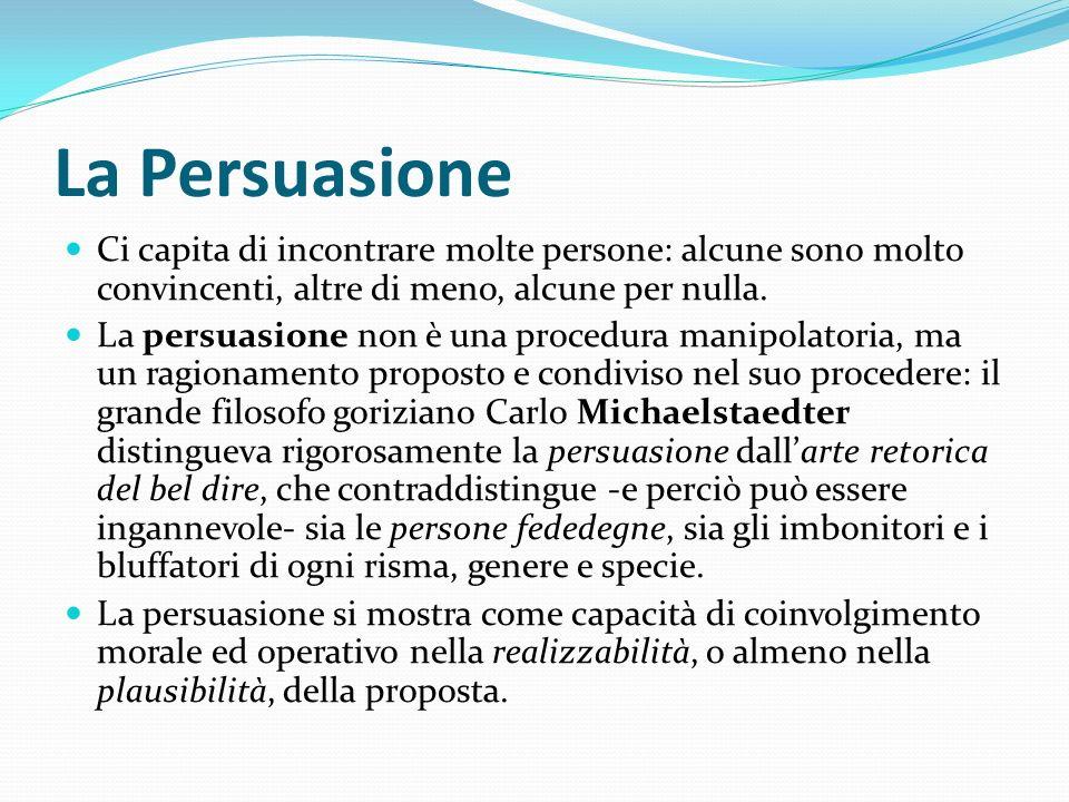 La Persuasione Ci capita di incontrare molte persone: alcune sono molto convincenti, altre di meno, alcune per nulla.